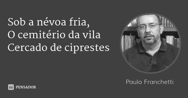 Sob a névoa fria, O cemitério da vila Cercado de ciprestes... Frase de Paulo Franchetti.