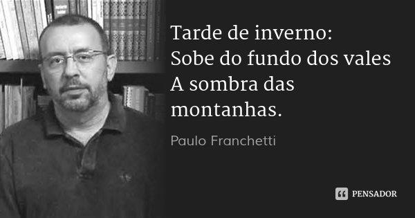 Tarde de inverno: Sobe do fundo dos vales A sombra das montanhas.... Frase de Paulo Franchetti.