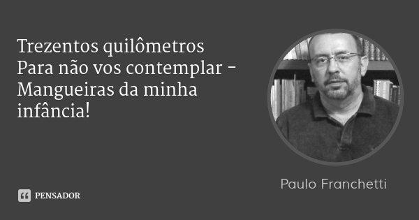 Trezentos quilômetros Para não vos contemplar - Mangueiras da minha infância!... Frase de Paulo Franchetti.
