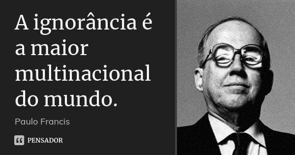 A ignorância é a maior multinacional do mundo.... Frase de Paulo Francis.