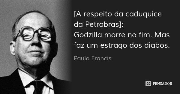 [A respeito da caduquice da Petrobras]: Godzilla morre no fim. Mas faz um estrago dos diabos.... Frase de Paulo Francis.