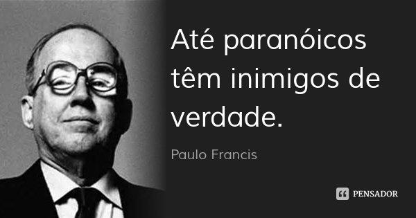 Até paranóicos têm inimigos de verdade.... Frase de Paulo Francis.