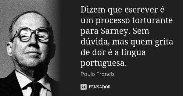 Dizem que escrever é um processo torturante para Sarney. Sem dúvida, mas quem grita de dor é a língua portuguesa.... Frase de Paulo Francis.
