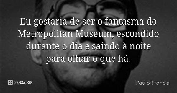 Eu gostaria de ser o fantasma do Metropolitan Museum, escondido durante o dia e saindo à noite para olhar o que há.... Frase de Paulo Francis.