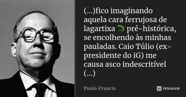 (...)fico imaginando aquela cara ferrujosa de lagartixa 🦎 pré-histórica, se encolhendo às minhas pauladas. Caio Túlio (ex-presidente do iG) me causa asco indesc... Frase de Paulo Francis.