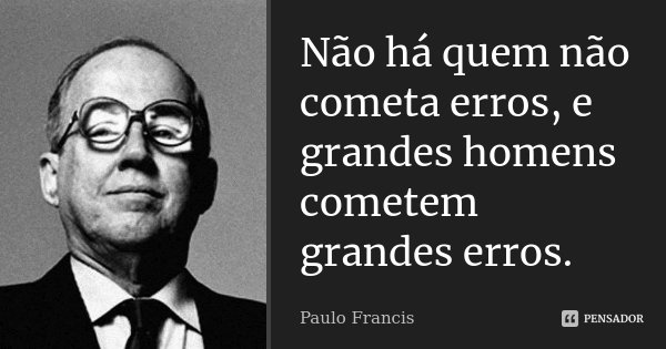 Não há quem não cometa erros, e grandes homens cometem grandes erros.... Frase de Paulo Francis.