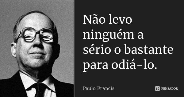 Não levo ninguém a sério o bastante para odiá-lo.... Frase de Paulo Francis.