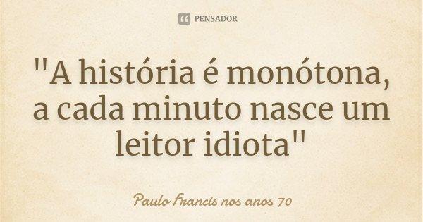 """""""A história é monótona, a cada minuto nasce um leitor idiota""""... Frase de Paulo Francis nos anos 70."""