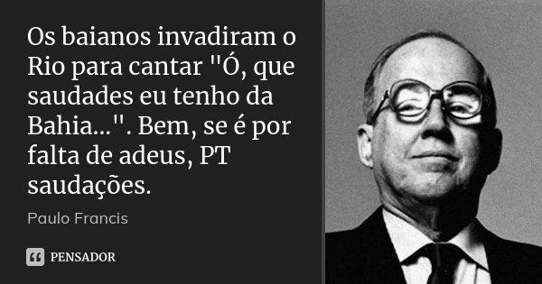 """Os baianos invadiram o Rio para cantar """"Ó, que saudades eu tenho da Bahia..."""". Bem, se é por falta de adeus, PT saudações.... Frase de Paulo Francis."""