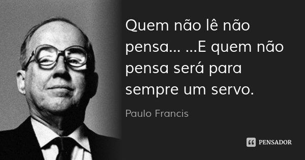 Quem não lê não pensa... ...E quem não pensa será para sempre um servo.... Frase de Paulo Francis.
