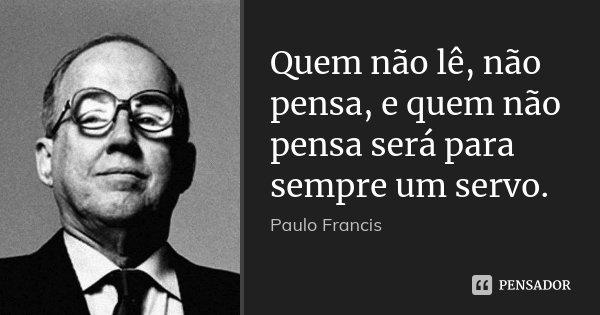 Quem não lê, não pensa, e quem não pensa será para sempre um servo.... Frase de Paulo Francis.