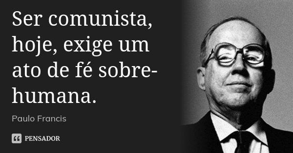 Ser comunista, hoje, exige um ato de fé sobre-humana.... Frase de Paulo Francis.