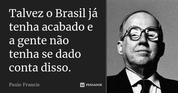 Talvez o Brasil já tenha acabado e a gente não tenha se dado conta disso.... Frase de Paulo Francis.
