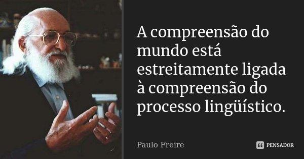 A compreensão do mundo está estreitamente ligada à compreensão do processo lingüístico.... Frase de Paulo Freire.