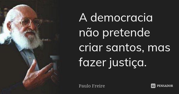 A democracia não pretende criar santos, mas fazer justiça.... Frase de Paulo Freire.