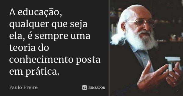A educação, qualquer que seja ela, é sempre uma teoria do conhecimento posta em prática.... Frase de Paulo Freire.