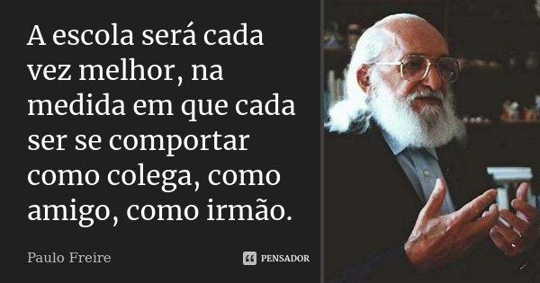 A escola será cada vez melhor, na medida em que cada ser se comportar como colega, como amigo, como irmão.... Frase de Paulo Freire.