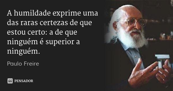 A humildade exprime uma das raras certezas de que estou certo: a de que ninguém é superior a ninguém.... Frase de Paulo Freire.