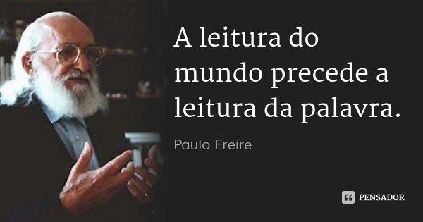 A leitura do mundo precede a leitura da palavra.... Frase de Paulo Freire.