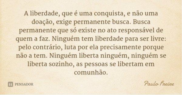 A liberdade, que é uma conquista, e não uma doação, exige permanente busca. Busca permanente que só existe no ato responsável de quem a faz. Ninguém tem liberda... Frase de Paulo Freire.