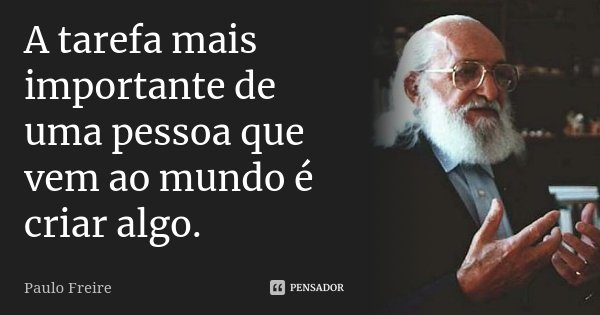 A tarefa mais importante de uma pessoa que vem ao mundo é criar algo.... Frase de Paulo Freire.