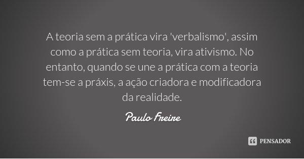 A teoria sem a prática vira 'verbalismo', assim como a prática sem teoria, vira ativismo. No entanto, quando se une a prática com a teoria tem-se a práxis, a aç... Frase de Paulo Freire.