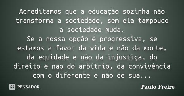 Acreditamos Que A Educação Sozinha Paulo Freire