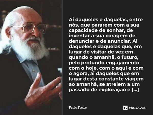 Ai daqueles que pararem com sua capacidade de sonhar, de invejar sua coragem de anunciar e denunciar. Ai daqueles que, em lugar de visitar de vez em quando o am... Frase de Paulo Freire.