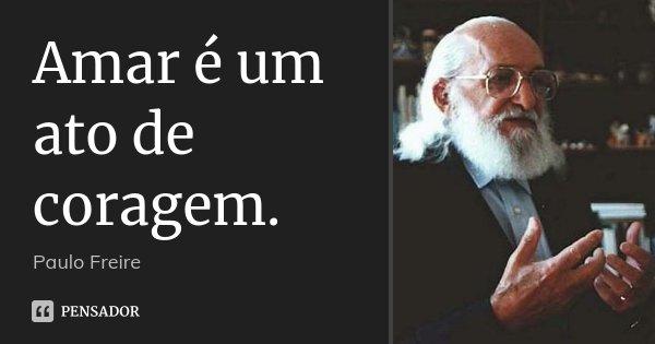 Amar é um ato de coragem.... Frase de Paulo Freire.