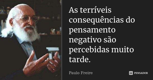 As terríveis conseqüências do pensamento negativo são percebidas muito tarde.... Frase de Paulo Freire.