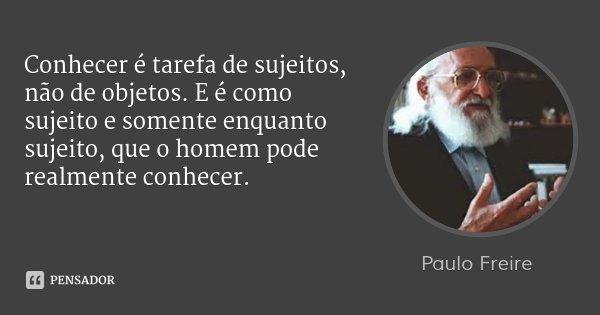 Conhecer é tarefa de sujeitos, não de objetos. E é como sujeito e somente enquanto sujeito, que o homem pode realmente conhecer.... Frase de Paulo Freire.