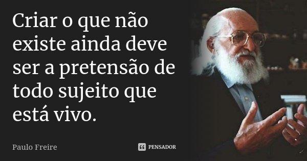 Criar o que não existe ainda deve ser a pretensão de todo sujeito que está vivo... Frase de Paulo Freire.