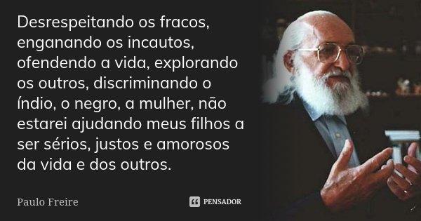 Desrespeitando os fracos, enganando os incautos, ofendendo a vida, explorando os outros, discriminando o índio, o negro, a mulher, não estarei ajudando meus fil... Frase de Paulo Freire.
