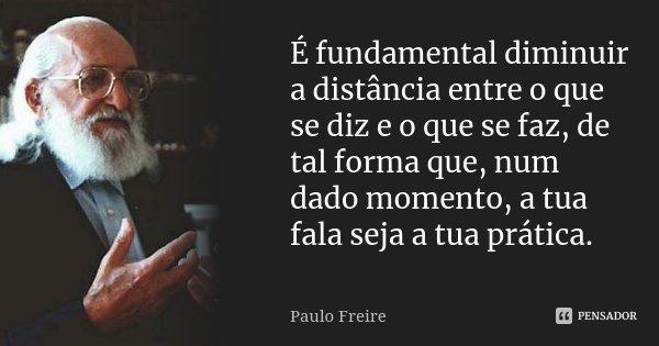 É fundamental diminuir a distância entre o que se diz e o que se faz, de tal forma que, num dado momento, a tua fala seja a tua prática.... Frase de Paulo Freire.