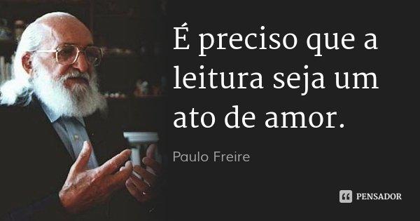 É preciso que a leitura seja um ato de amor.... Frase de Paulo Freire.