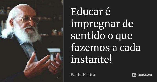 Educar é impregnar de sentido o que fazemos a cada instante!... Frase de Paulo Freire.