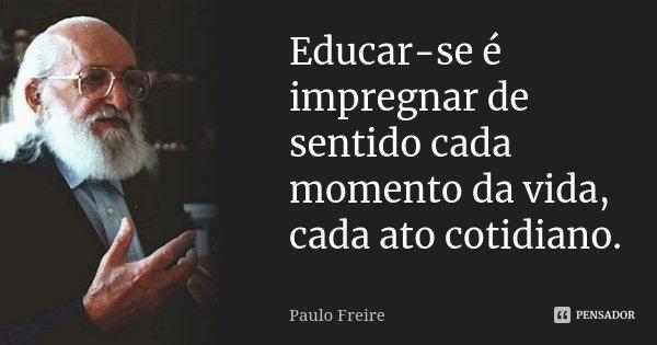 Educar-se é impregnar de sentido cada momento da vida, cada ato cotidiano.... Frase de Paulo Freire.