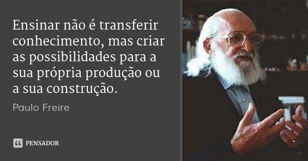 Ensinar não é transferir conhecimento, mas criar as possibilidades para a sua própria produção ou a sua construção.... Frase de Paulo Freire.