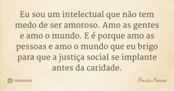 Eu sou um intelectual que não tem medo de ser amoroso. Amo as gentes e amo o mundo. E é porque amo as pessoas e amo o mundo que eu brigo para que a justiça soci... Frase de Paulo Freire.