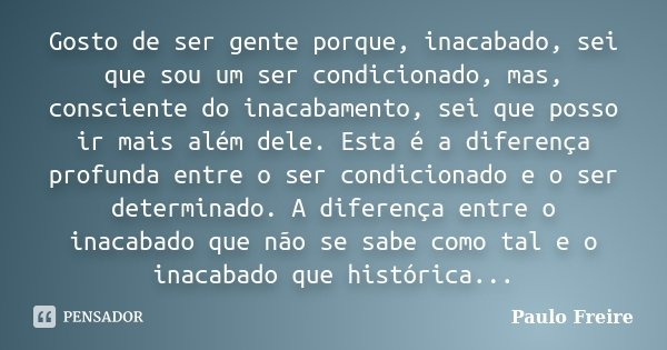 Gosto de ser gente porque, inacabado, sei que sou um ser condicionado, mas, consciente do inacabamento, sei que posso ir mais além dele. Esta é a diferença prof... Frase de Paulo Freire.