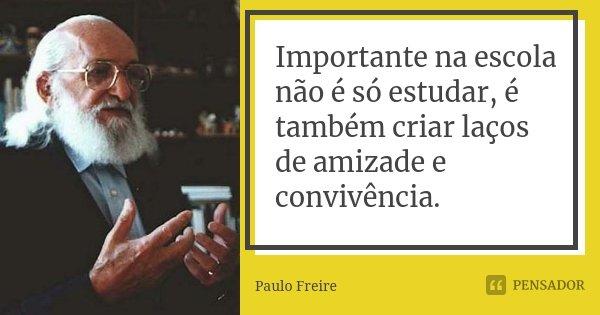 Importante na escola não é só estudar, é também criar laços de amizade e convivência.... Frase de Paulo Freire.