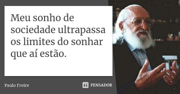 Meu sonho de sociedade ultrapassa os limites do sonhar que aí estão.... Frase de Paulo Freire.