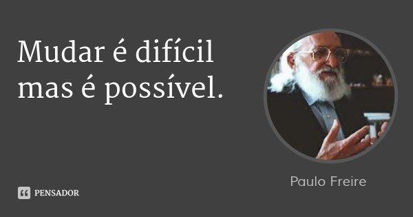Mudar é difícil mas é possível.... Frase de Paulo Freire.