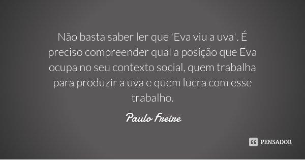 Não basta saber ler que 'Eva viu a uva'. É preciso compreender qual a posição que Eva ocupa no seu contexto social, quem trabalha para produzir a uva e quem luc... Frase de Paulo Freire.