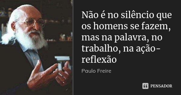 Não é no silêncio que os homens se fazem, mas na palavra, no trabalho, na ação-reflexão... Frase de Paulo Freire.