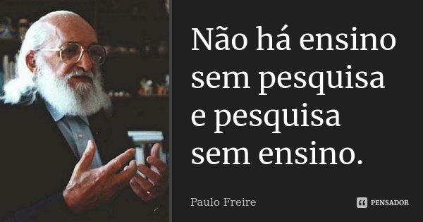 Não há ensino sem pesquisa e pesquisa sem ensino.... Frase de Paulo Freire.