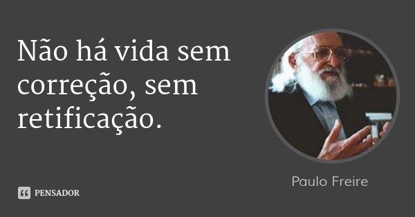 Não há vida sem correção, sem retificação.... Frase de Paulo Freire.