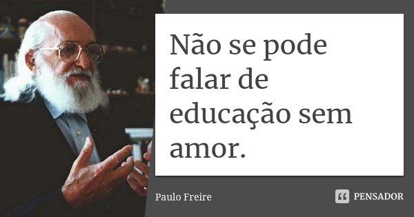 Não se pode falar de educação sem amor.... Frase de Paulo Freire.
