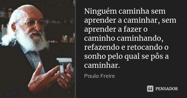 Frases De Pedagogia: Ninguém Caminha Sem Aprender A... Paulo Freire