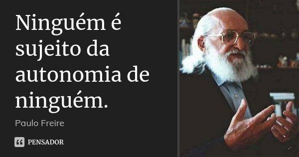 Ninguém é sujeito da autonomia de ninguém.... Frase de Paulo Freire.